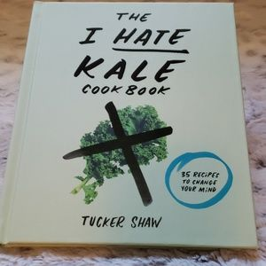 The I Hate Kale Cookbook By Tucker Shaw